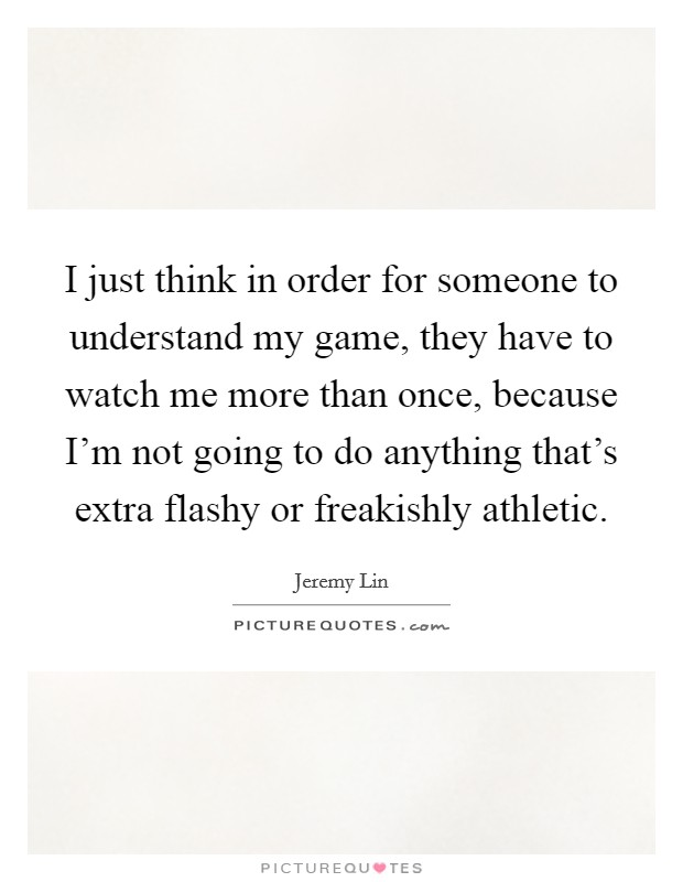 I just think in order for someone to understand my game, they have to watch me more than once, because I'm not going to do anything that's extra flashy or freakishly athletic Picture Quote #1