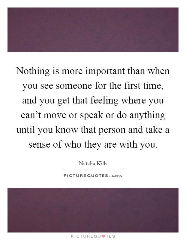 Nothing is more important than when you see someone for the first time, and you get that feeling where you can't move or speak or do anything until you know that person and take a sense of who they are with you Picture Quote #1