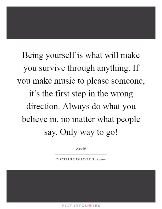 Being yourself is what will make you survive through anything. If you make music to please someone, it's the first step in the wrong direction. Always do what you believe in, no matter what people say. Only way to go! Picture Quote #1