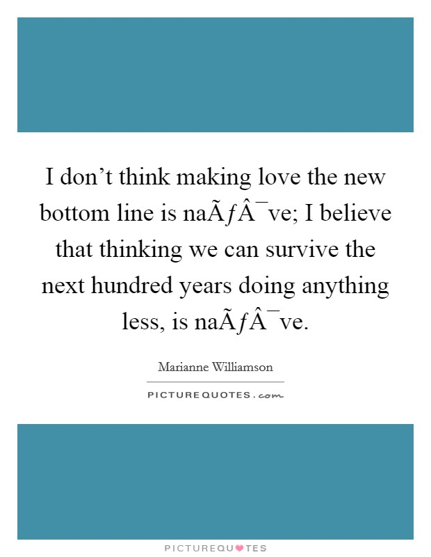 I don't think making love the new bottom line is naïve; I believe that thinking we can survive the next hundred years doing anything less, is naïve Picture Quote #1