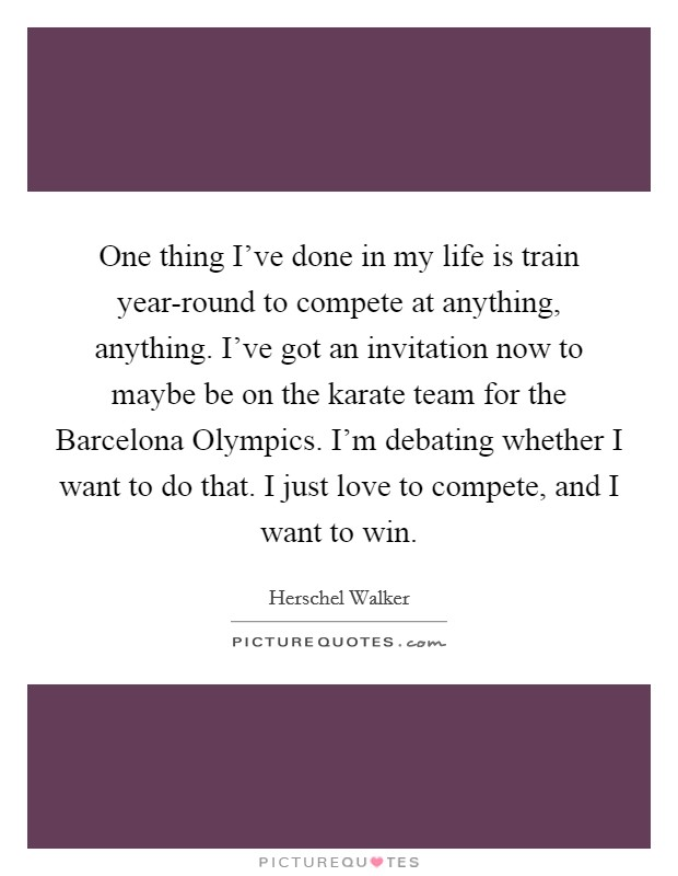One thing I've done in my life is train year-round to compete at anything, anything. I've got an invitation now to maybe be on the karate team for the Barcelona Olympics. I'm debating whether I want to do that. I just love to compete, and I want to win Picture Quote #1