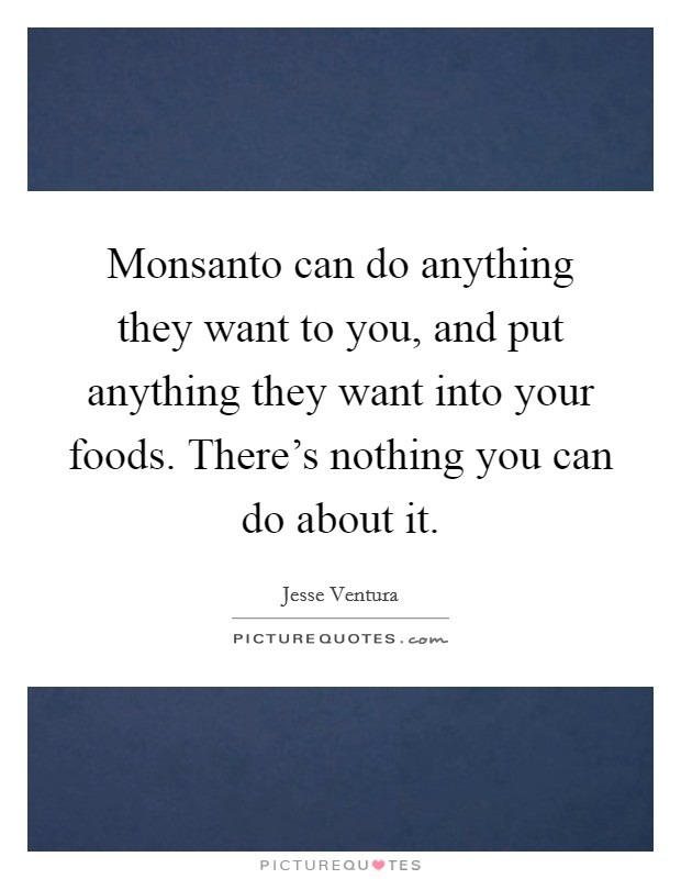Monsanto can do anything they want to you, and put anything they want into your foods. There's nothing you can do about it Picture Quote #1