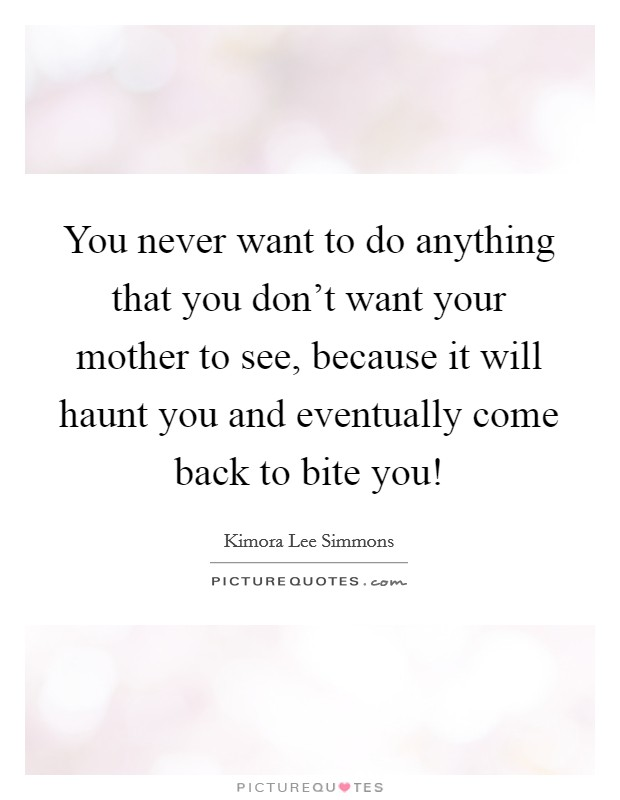 You never want to do anything that you don't want your mother to see, because it will haunt you and eventually come back to bite you! Picture Quote #1
