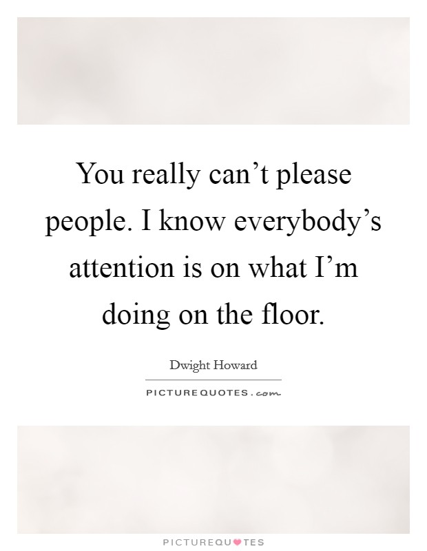 You really can't please people. I know everybody's attention is on what I'm doing on the floor. Picture Quote #1
