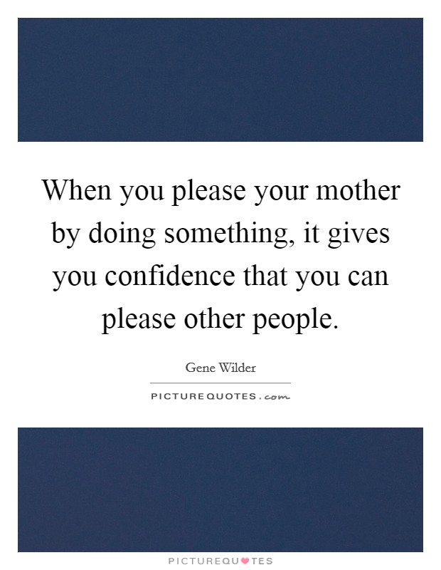 When you please your mother by doing something, it gives you confidence that you can please other people. Picture Quote #1