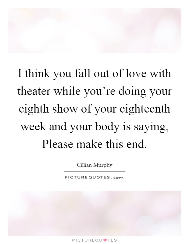 I think you fall out of love with theater while you're doing your eighth show of your eighteenth week and your body is saying, Please make this end Picture Quote #1