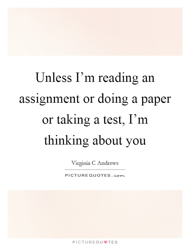 Unless I'm reading an assignment or doing a paper or taking a test, I'm thinking about you Picture Quote #1