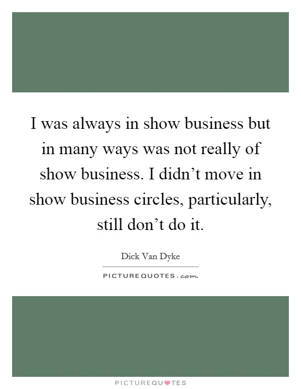 I was always in show business but in many ways was not really of show business. I didn't move in show business circles, particularly, still don't do it Picture Quote #1