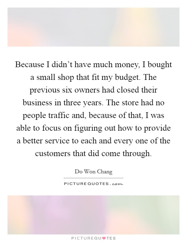 Because I didn't have much money, I bought a small shop that fit my budget. The previous six owners had closed their business in three years. The store had no people traffic and, because of that, I was able to focus on figuring out how to provide a better service to each and every one of the customers that did come through. Picture Quote #1