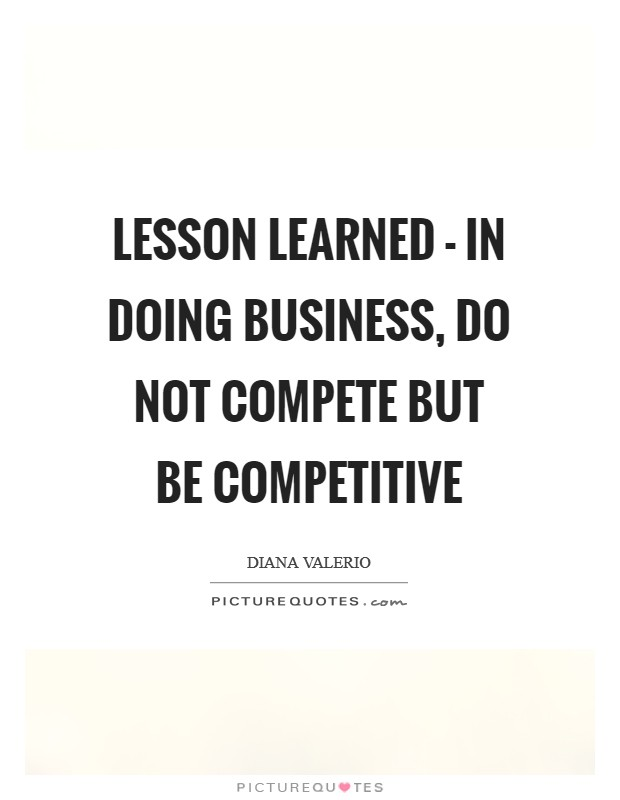 Lesson learned - in doing business, do not COMPETE but be COMPETITIVE Picture Quote #1