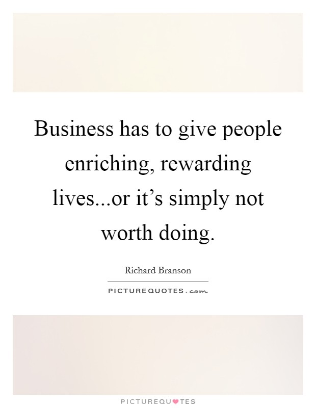 Business has to give people enriching, rewarding lives...or it's simply not worth doing Picture Quote #1