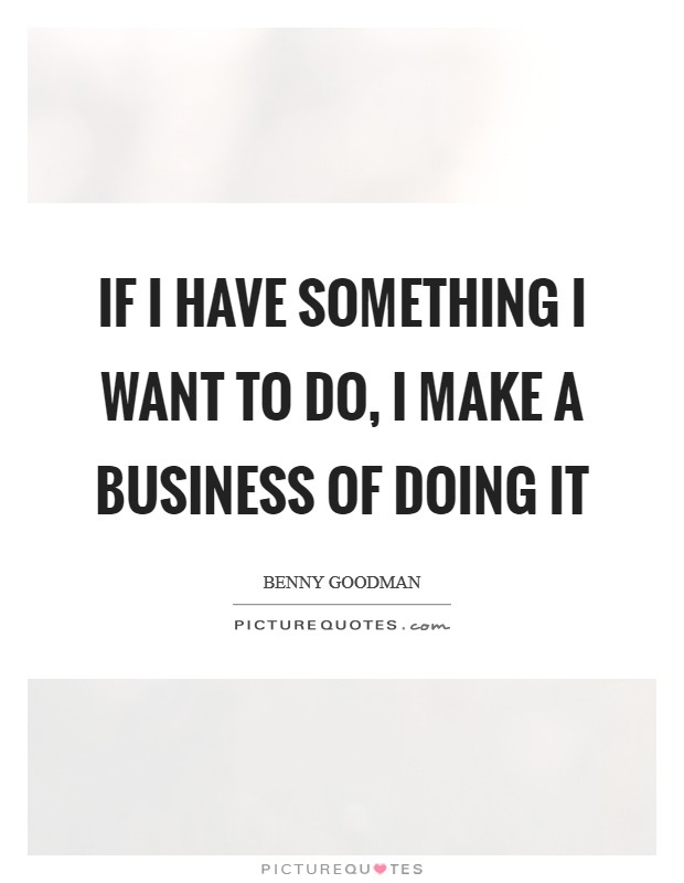 If I have something I want to do, I make a business of doing it Picture Quote #1