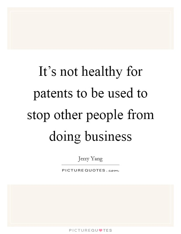 It's not healthy for patents to be used to stop other people from doing business Picture Quote #1