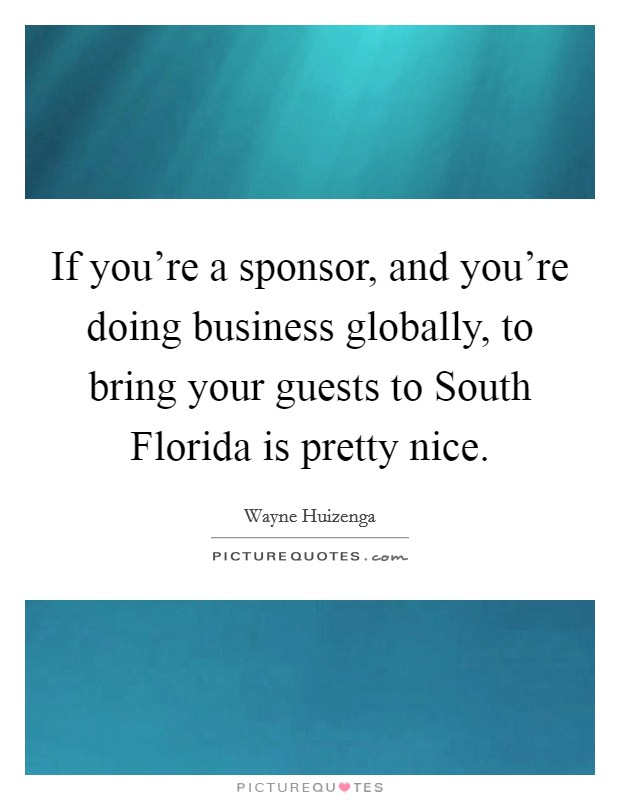 If you're a sponsor, and you're doing business globally, to bring your guests to South Florida is pretty nice Picture Quote #1