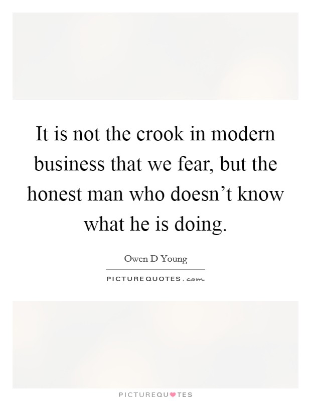 It is not the crook in modern business that we fear, but the honest man who doesn't know what he is doing Picture Quote #1