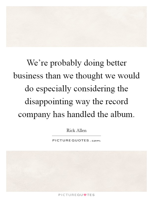 We're probably doing better business than we thought we would do especially considering the disappointing way the record company has handled the album Picture Quote #1
