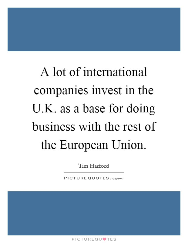 A lot of international companies invest in the U.K. as a base for doing business with the rest of the European Union Picture Quote #1