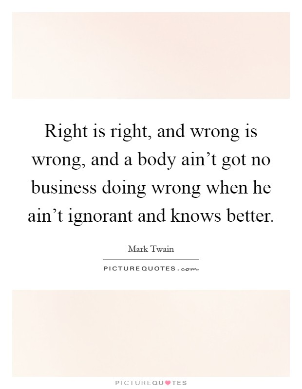 Right is right, and wrong is wrong, and a body ain't got no business doing wrong when he ain't ignorant and knows better Picture Quote #1