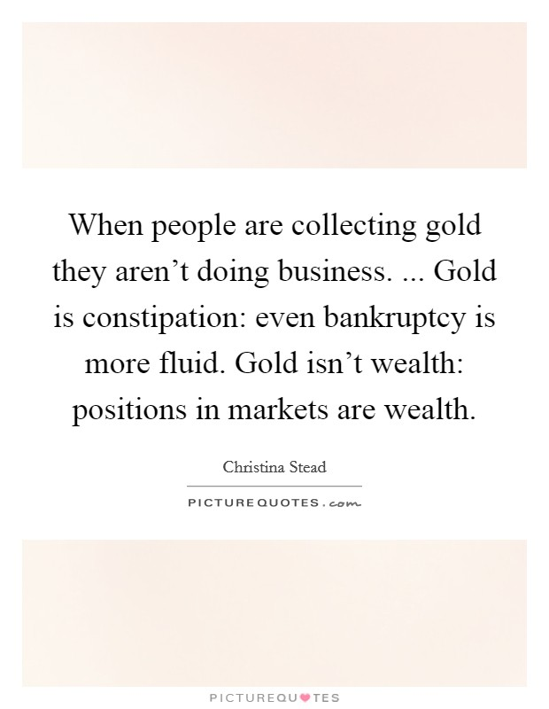 When people are collecting gold they aren't doing business. ... Gold is constipation: even bankruptcy is more fluid. Gold isn't wealth: positions in markets are wealth Picture Quote #1