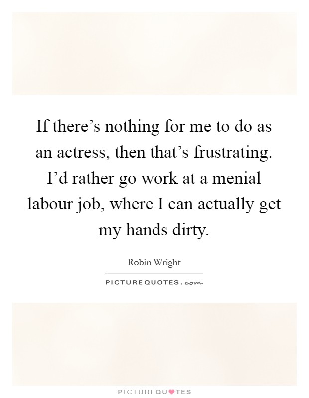 If there's nothing for me to do as an actress, then that's frustrating. I'd rather go work at a menial labour job, where I can actually get my hands dirty Picture Quote #1