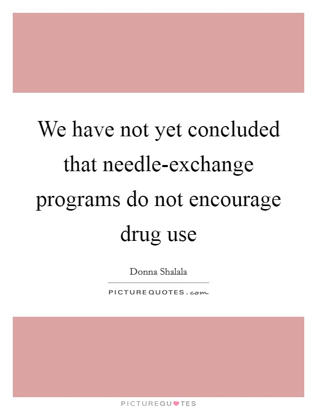 We have not yet concluded that needle-exchange programs do not encourage drug use Picture Quote #1