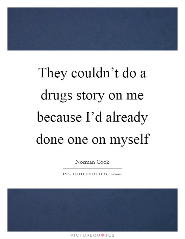 They couldn't do a drugs story on me because I'd already done one on myself Picture Quote #1