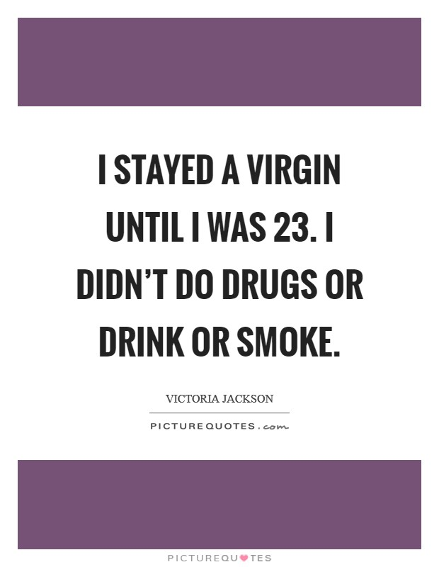 I stayed a virgin until I was 23. I didn't do drugs or drink or smoke Picture Quote #1
