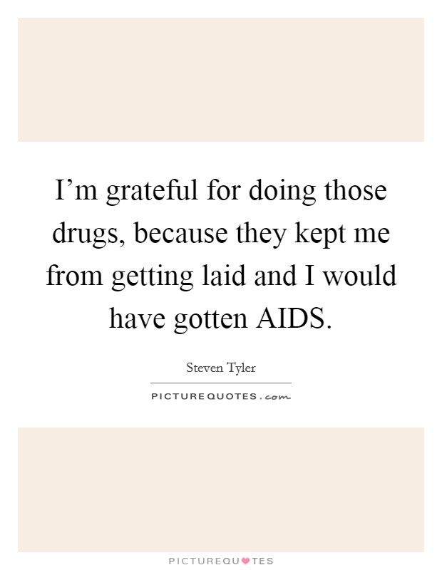I'm grateful for doing those drugs, because they kept me from getting laid and I would have gotten AIDS. Picture Quote #1