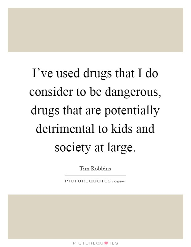 I've used drugs that I do consider to be dangerous, drugs that are potentially detrimental to kids and society at large Picture Quote #1