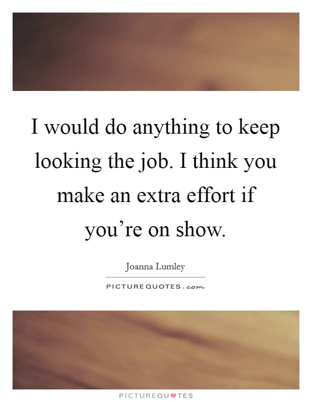 I would do anything to keep looking the job. I think you make an extra effort if you're on show Picture Quote #1