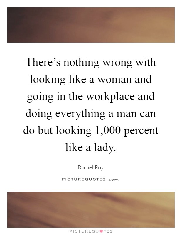There's nothing wrong with looking like a woman and going in the workplace and doing everything a man can do but looking 1,000 percent like a lady Picture Quote #1