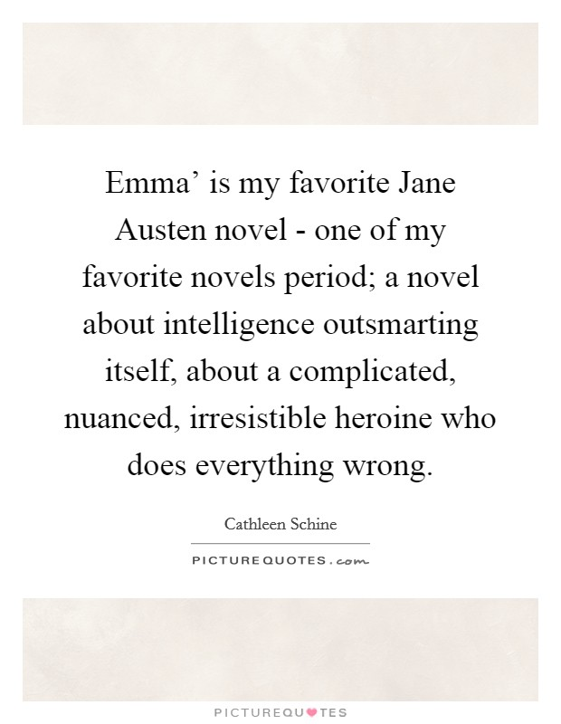 Emma' is my favorite Jane Austen novel - one of my favorite novels period; a novel about intelligence outsmarting itself, about a complicated, nuanced, irresistible heroine who does everything wrong Picture Quote #1