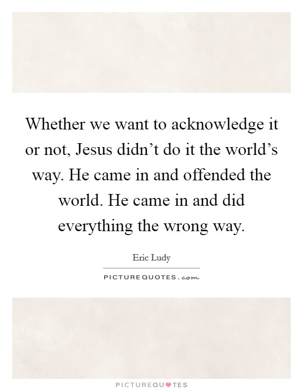Whether we want to acknowledge it or not, Jesus didn't do it the world's way. He came in and offended the world. He came in and did everything the wrong way Picture Quote #1