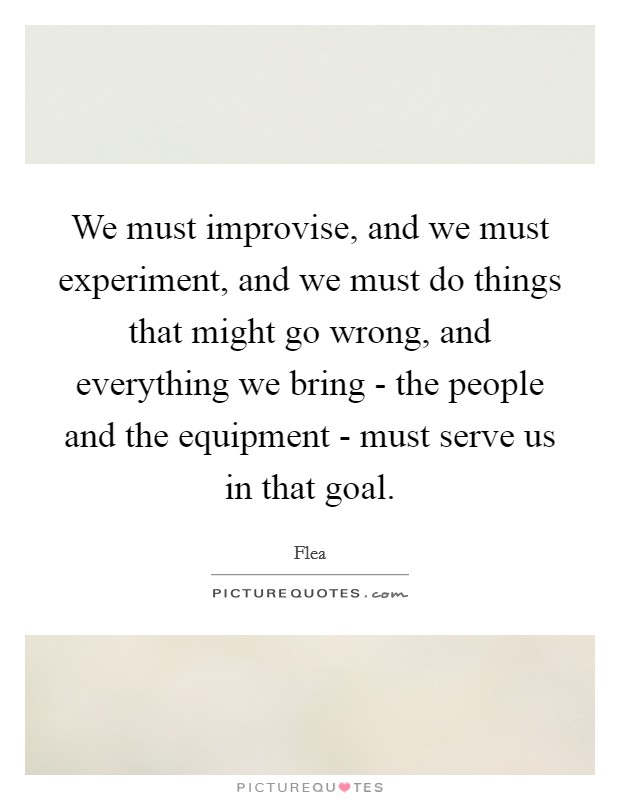 We must improvise, and we must experiment, and we must do things that might go wrong, and everything we bring - the people and the equipment - must serve us in that goal Picture Quote #1