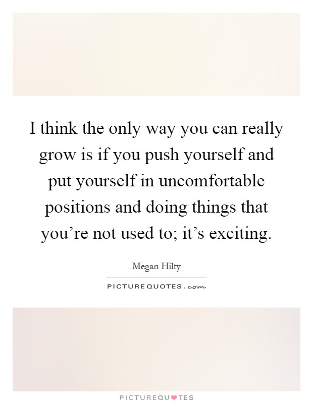I think the only way you can really grow is if you push yourself and put yourself in uncomfortable positions and doing things that you're not used to; it's exciting Picture Quote #1