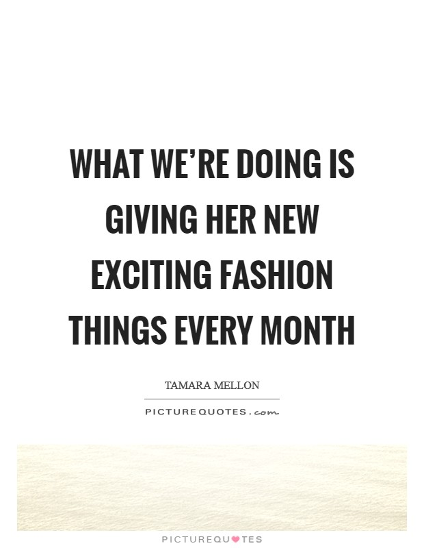 What we're doing is giving her new exciting fashion things every month Picture Quote #1