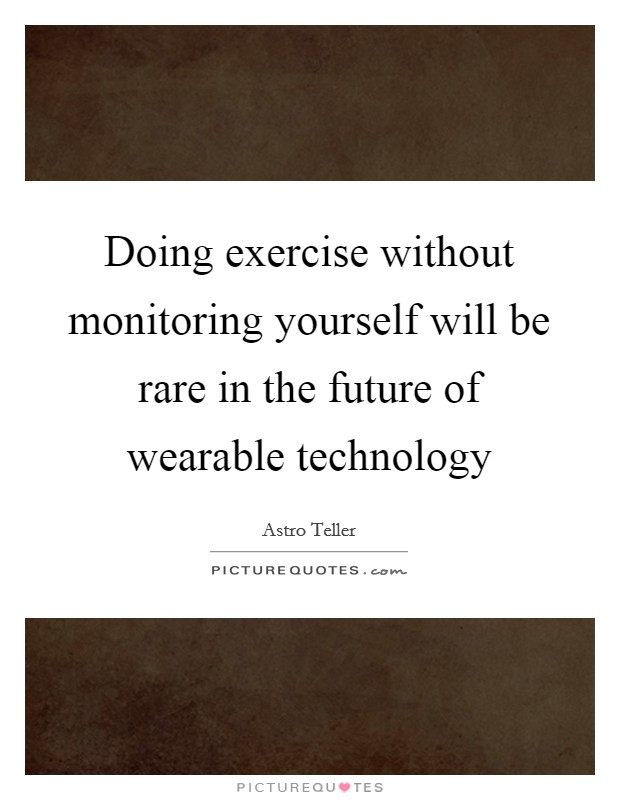 Doing exercise without monitoring yourself will be rare in the future of wearable technology Picture Quote #1