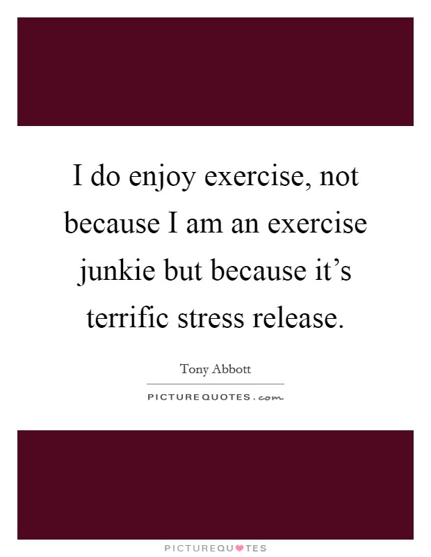 I do enjoy exercise, not because I am an exercise junkie but because it's terrific stress release Picture Quote #1