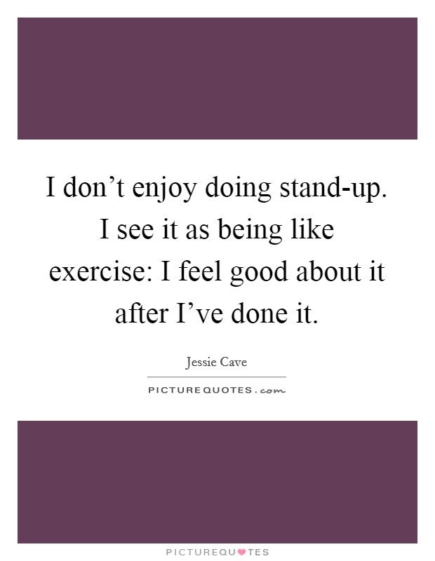 I don't enjoy doing stand-up. I see it as being like exercise: I feel good about it after I've done it Picture Quote #1