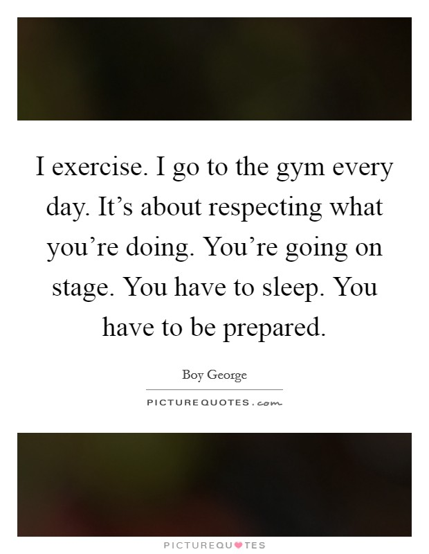 I exercise. I go to the gym every day. It's about respecting what you're doing. You're going on stage. You have to sleep. You have to be prepared Picture Quote #1