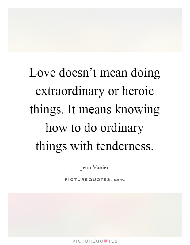 Love doesn't mean doing extraordinary or heroic things. It means knowing how to do ordinary things with tenderness. Picture Quote #1
