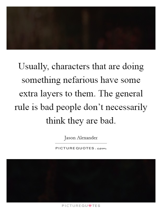 Usually, characters that are doing something nefarious have some extra layers to them. The general rule is bad people don't necessarily think they are bad Picture Quote #1