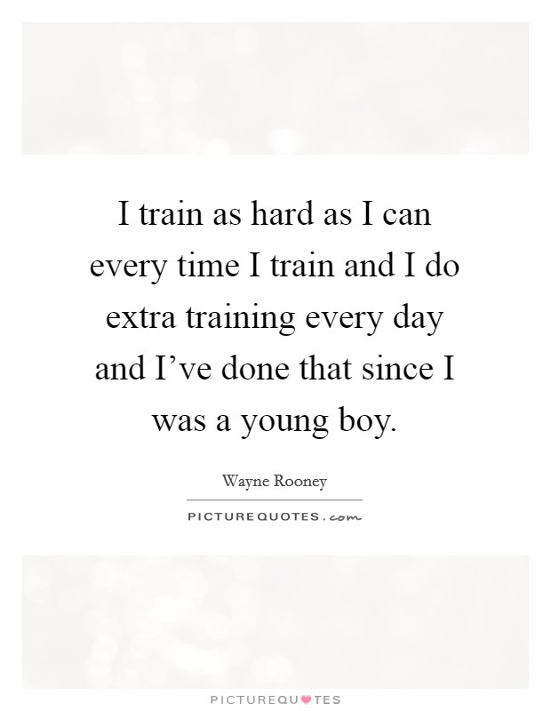 I train as hard as I can every time I train and I do extra training every day and I've done that since I was a young boy Picture Quote #1