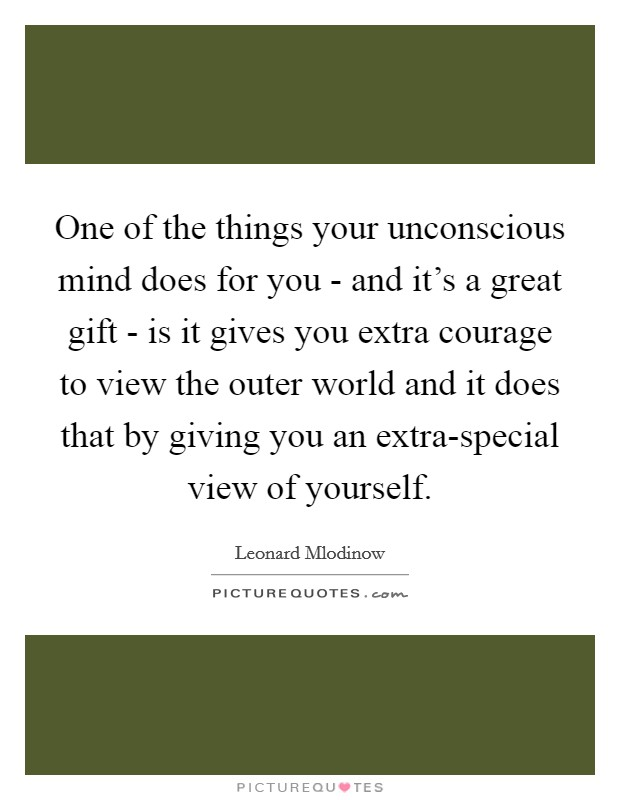 One of the things your unconscious mind does for you - and it's a great gift - is it gives you extra courage to view the outer world and it does that by giving you an extra-special view of yourself Picture Quote #1