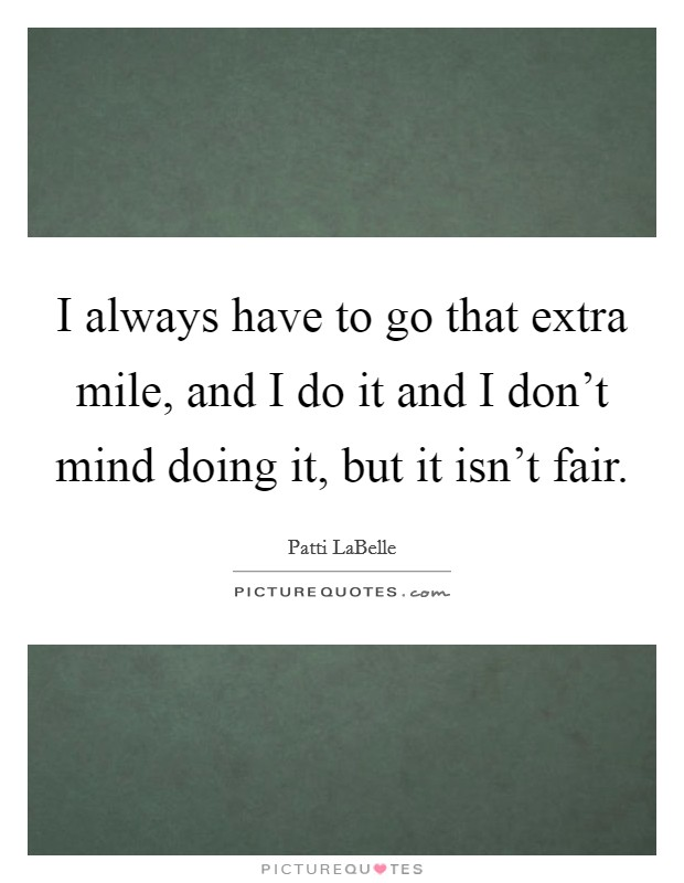 I always have to go that extra mile, and I do it and I don't mind doing it, but it isn't fair Picture Quote #1