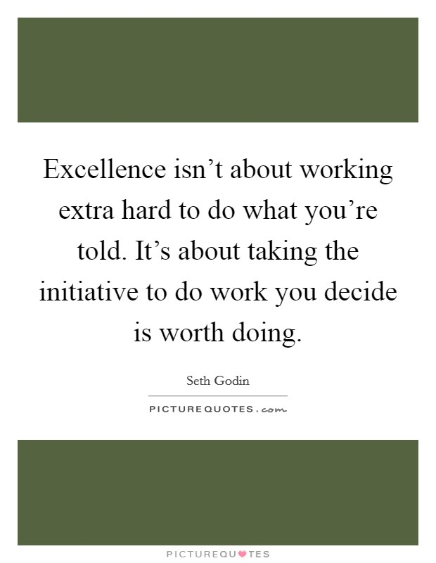 Excellence isn't about working extra hard to do what you're told. It's about taking the initiative to do work you decide is worth doing Picture Quote #1