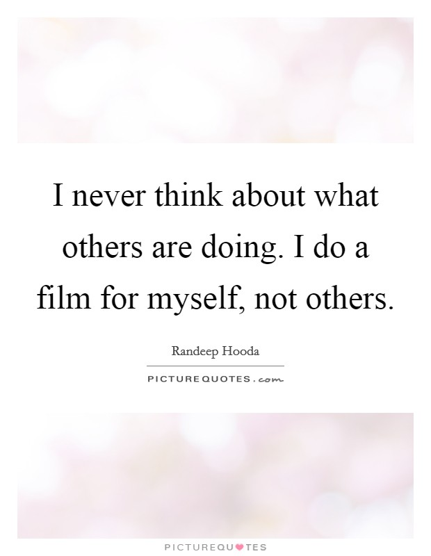 I never think about what others are doing. I do a film for myself, not others. Picture Quote #1