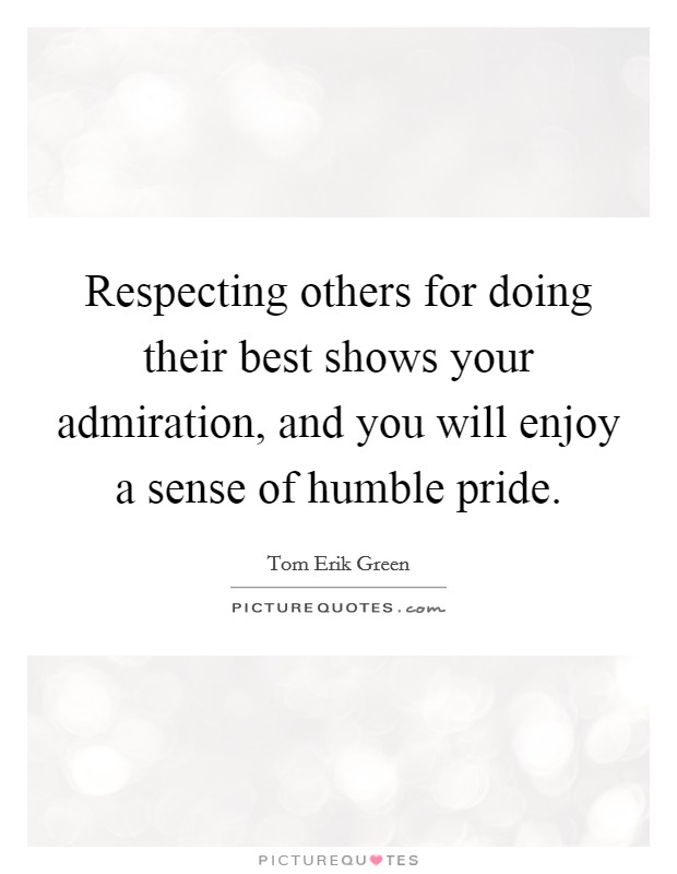 Respecting others for doing their best shows your admiration, and you will enjoy a sense of humble pride Picture Quote #1