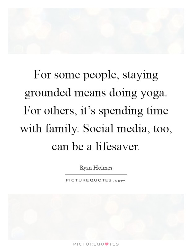 For some people, staying grounded means doing yoga. For others, it's spending time with family. Social media, too, can be a lifesaver Picture Quote #1