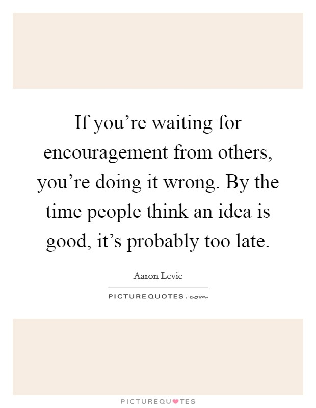 If you're waiting for encouragement from others, you're doing it wrong. By the time people think an idea is good, it's probably too late Picture Quote #1